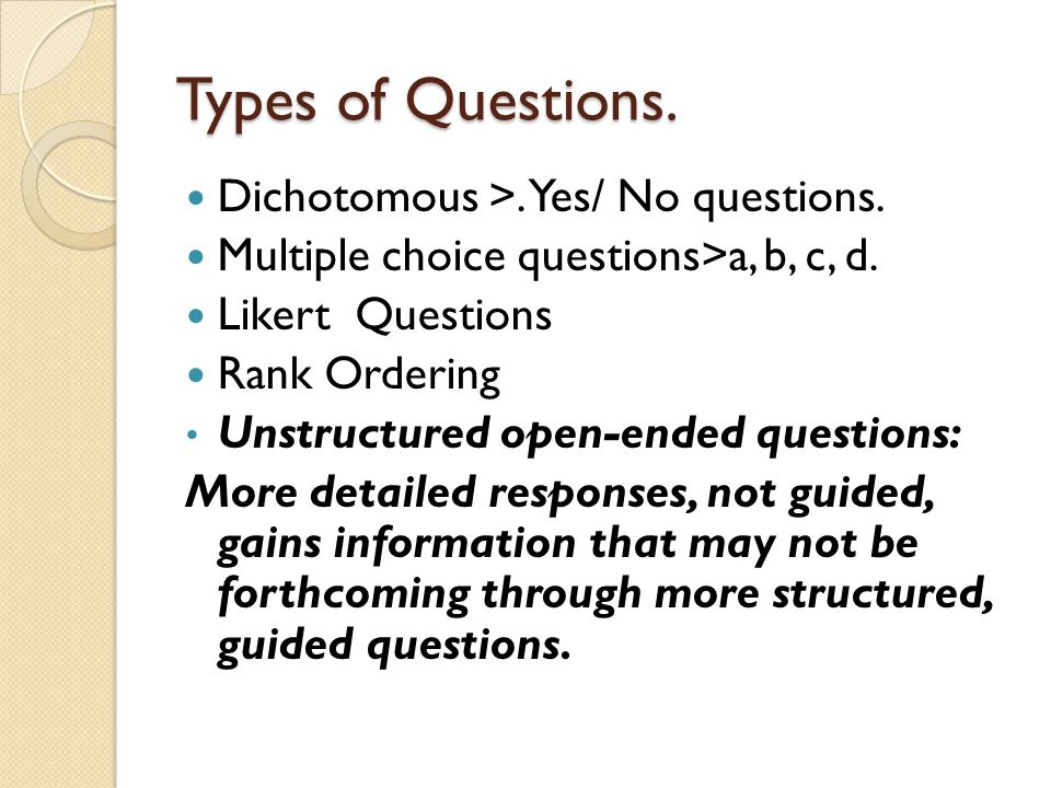 Types of Questions. Dichotomous >. Yes/ No questions. Multiple choice questions>a, b, c, d. Likert Questions Rank Ordering Unstructured open-ended que