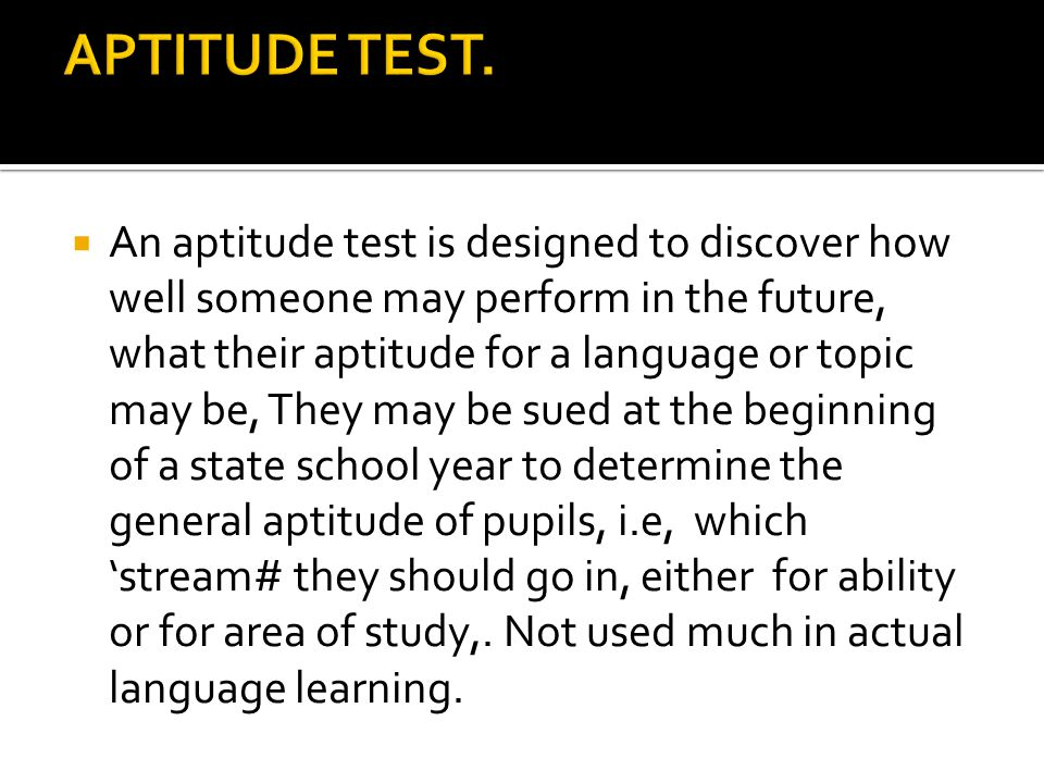  An aptitude test is designed to discover how well someone may perform in the future, what their aptitude for a language or topic may be, They may be