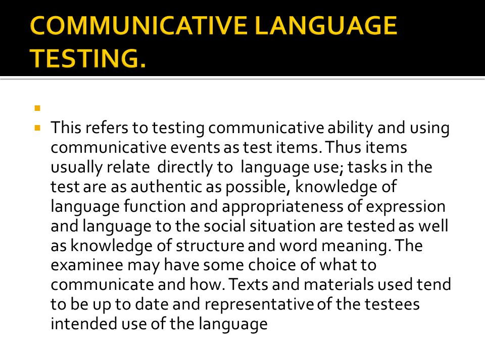   This refers to testing communicative ability and using communicative events as test items. Thus items usually relate directly to language use; tas