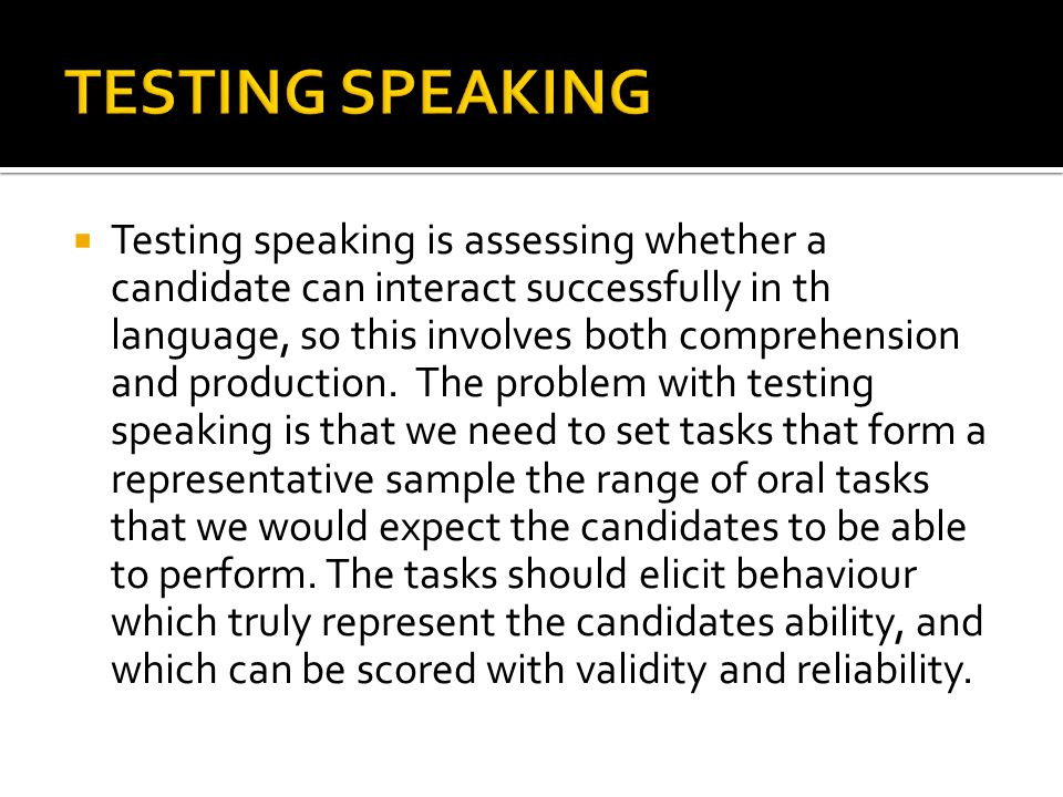  Testing speaking is assessing whether a candidate can interact successfully in th language, so this involves both comprehension and production. The