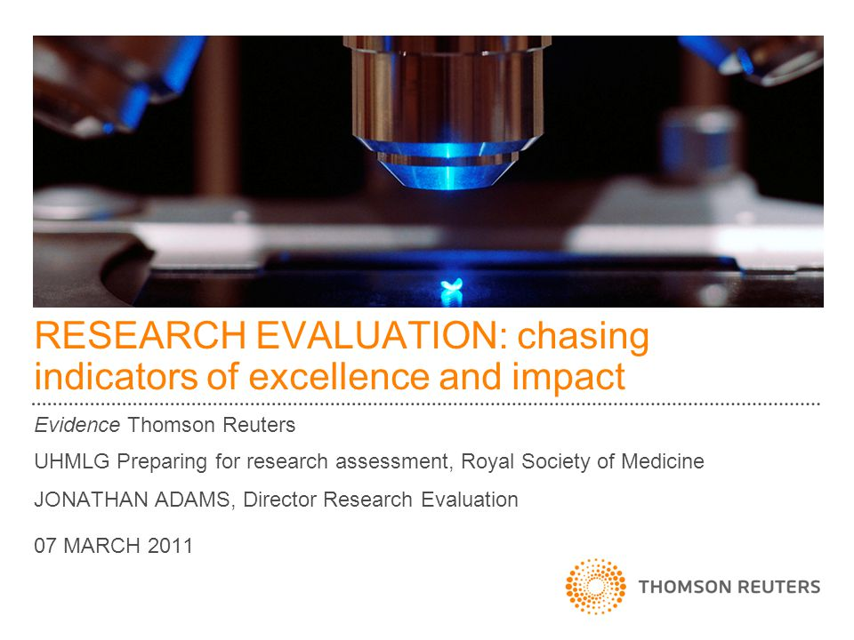 RESEARCH EVALUATION: chasing indicators of excellence and impact Evidence Thomson Reuters UHMLG Preparing for research assessment, Royal Society of Me