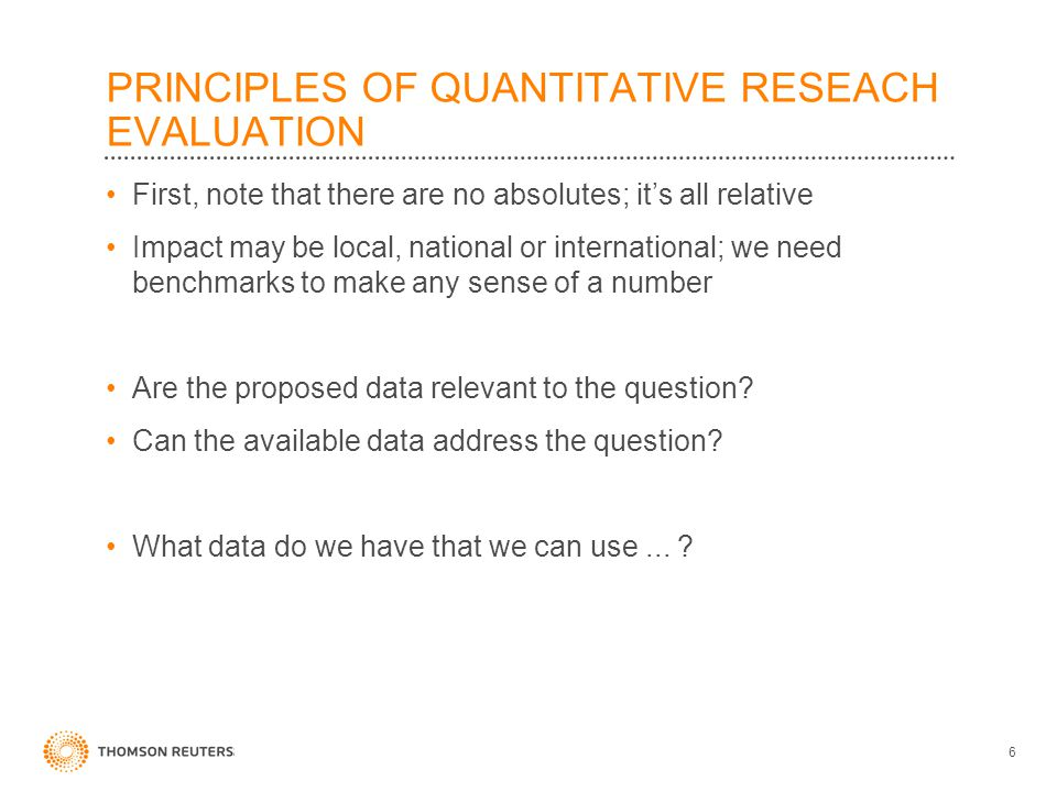 PRINCIPLES OF QUANTITATIVE RESEACH EVALUATION First, note that there are no absolutes; it's all relative Impact may be local, national or internationa