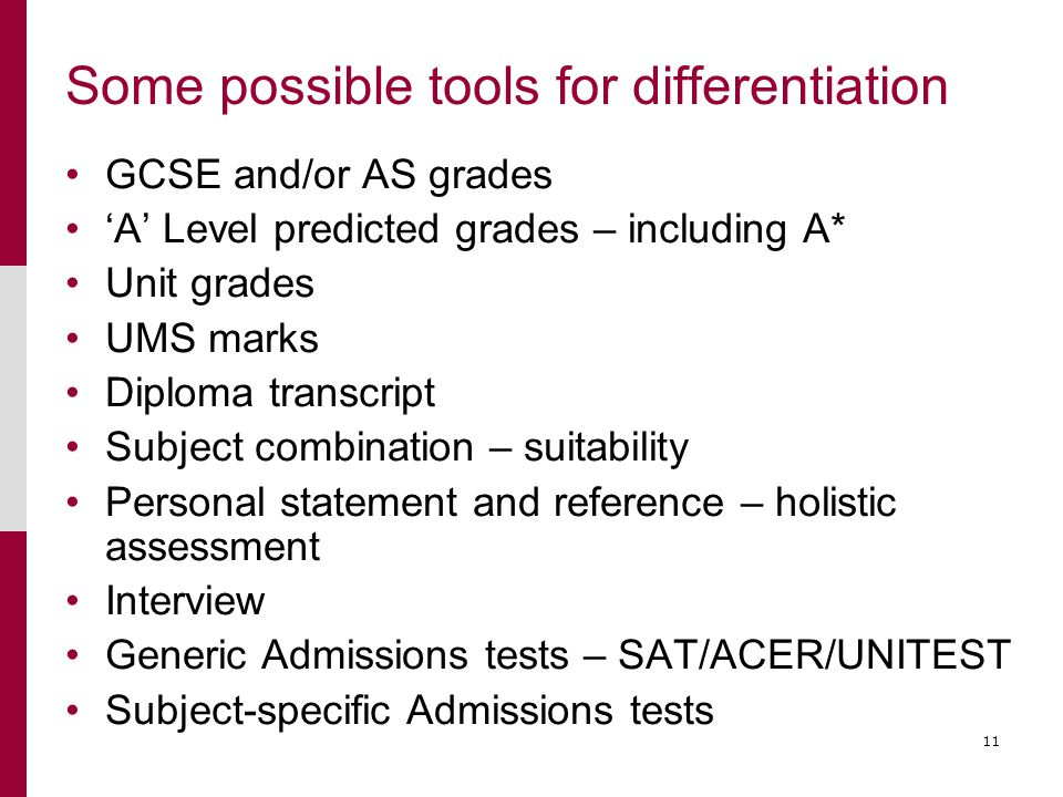 11 Some possible tools for differentiation GCSE and/or AS grades 'A' Level predicted grades – including A* Unit grades UMS marks Diploma transcript Subject combination – suitability Personal statement and reference – holistic assessment Interview Generic Admissions tests – SAT/ACER/UNITEST Subject-specific Admissions tests