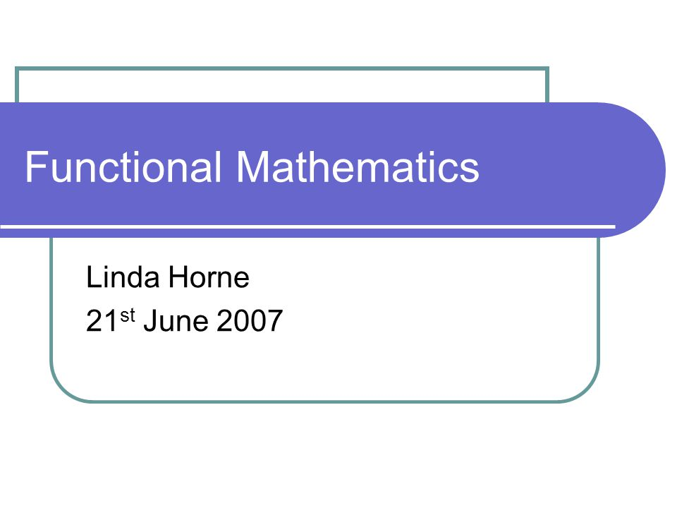 Functional Mathematics Linda Horne 21 st June 2007