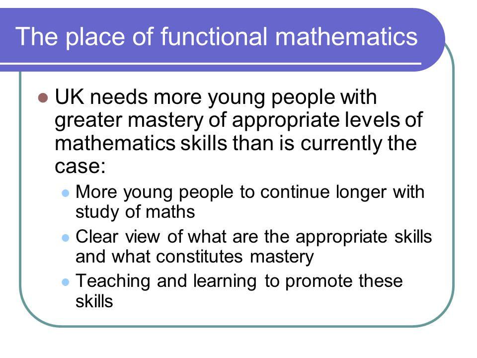 The place of functional mathematics UK needs more young people with greater mastery of appropriate levels of mathematics skills than is currently the case: More young people to continue longer with study of maths Clear view of what are the appropriate skills and what constitutes mastery Teaching and learning to promote these skills