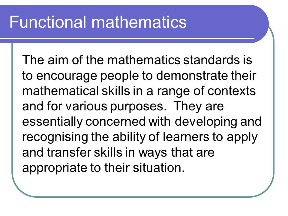 Functional mathematics The aim of the mathematics standards is to encourage people to demonstrate their mathematical skills in a range of contexts and for various purposes.