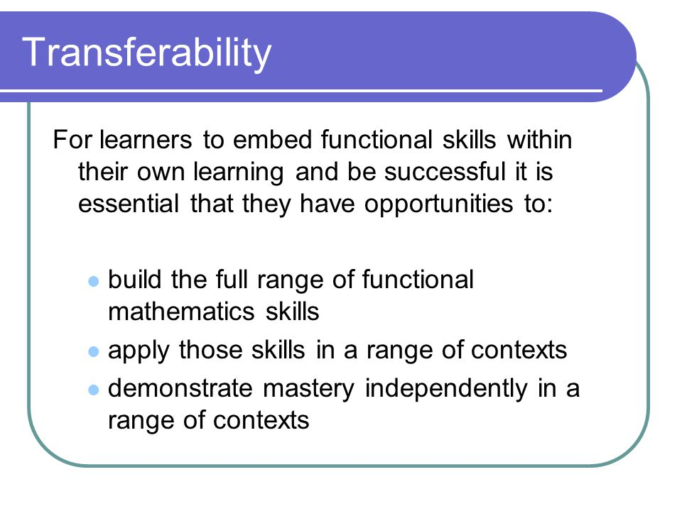 Transferability For learners to embed functional skills within their own learning and be successful it is essential that they have opportunities to: build the full range of functional mathematics skills apply those skills in a range of contexts demonstrate mastery independently in a range of contexts