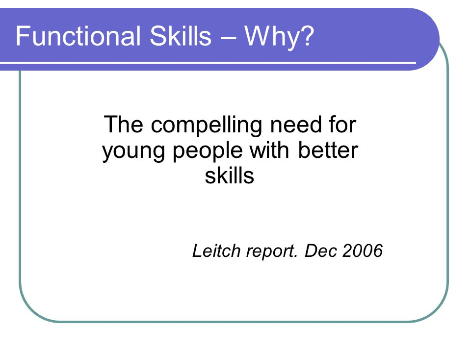 Functional Skills – Why? The compelling need for young people with better skills Leitch report. Dec 2006