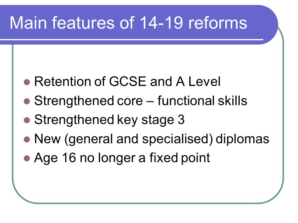 Main features of 14-19 reforms Retention of GCSE and A Level Strengthened core – functional skills Strengthened key stage 3 New (general and specialised) diplomas Age 16 no longer a fixed point