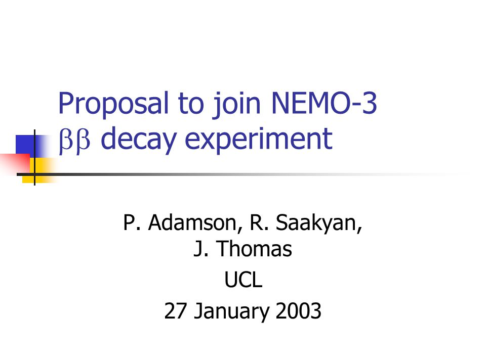 Proposal to join NEMO-3  decay experiment P. Adamson, R. Saakyan, J. Thomas UCL 27 January 2003