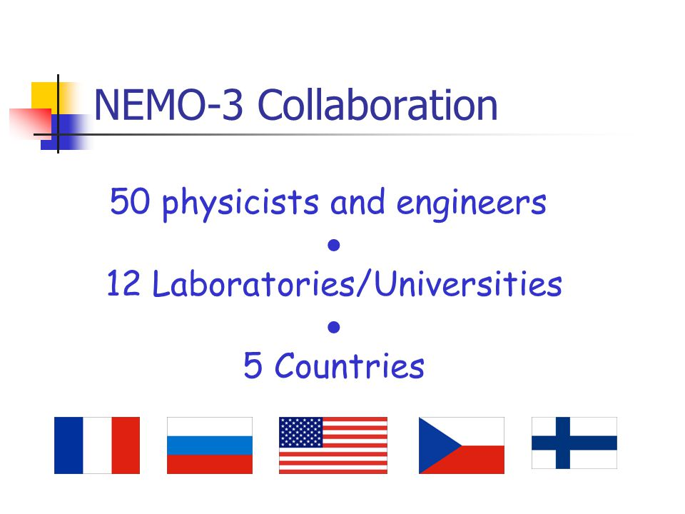 NEMO-3 Collaboration 50 physicists and engineers  12 Laboratories/Universities  5 Countries