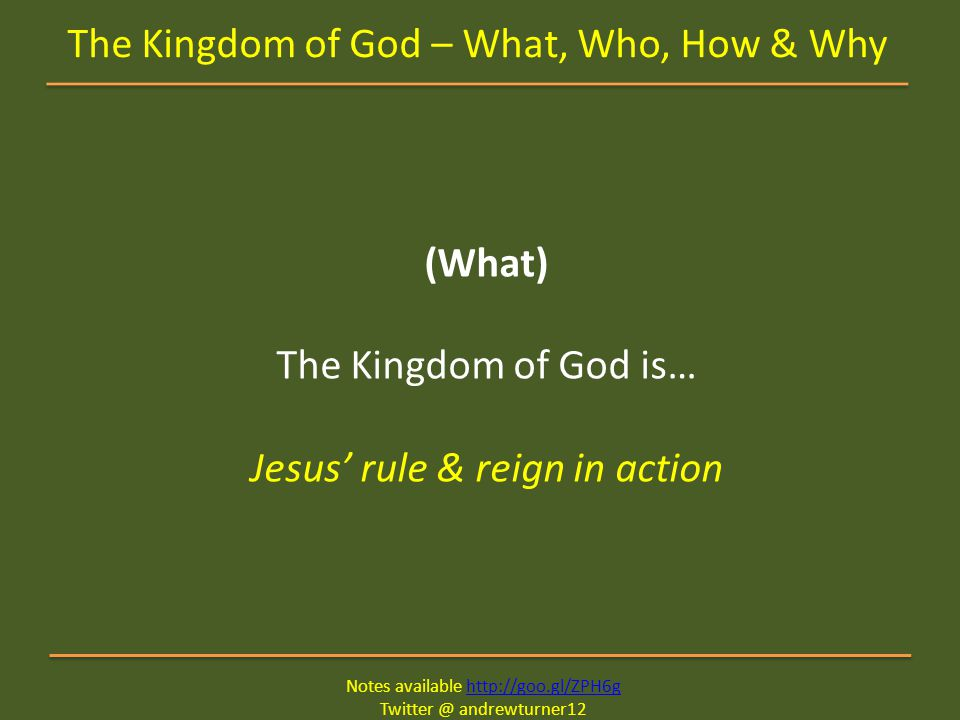 Notes available http://goo.gl/ZPH6ghttp://goo.gl/ZPH6g Twitter @ andrewturner12 The Kingdom of God – What, Who, How & Why (What) The Kingdom of God is… Jesus' rule & reign in action