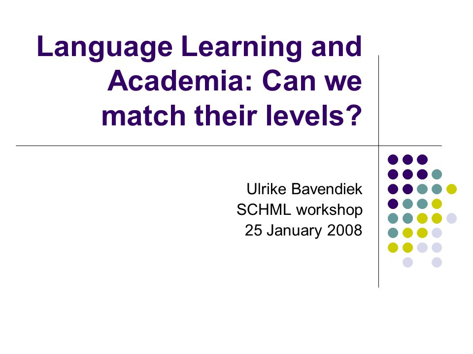 Language Learning and Academia: Can we match their levels? Ulrike Bavendiek SCHML workshop 25 January 2008
