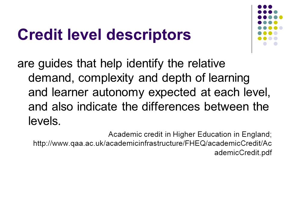 Credit level descriptors are guides that help identify the relative demand, complexity and depth of learning and learner autonomy expected at each level, and also indicate the differences between the levels.
