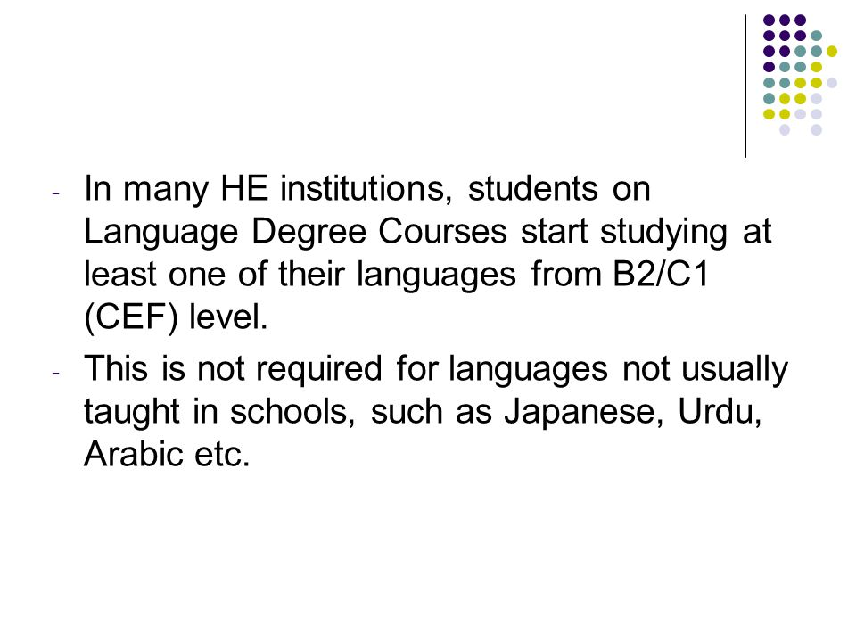 - In many HE institutions, students on Language Degree Courses start studying at least one of their languages from B2/C1 (CEF) level. - This is not re