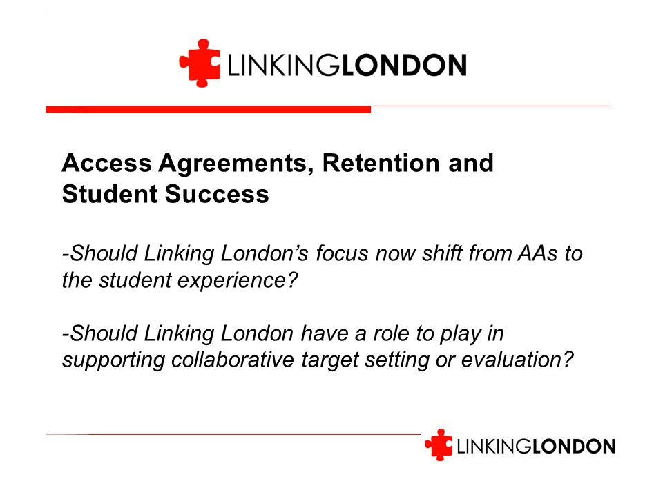 Access Agreements, Retention and Student Success -Should Linking London's focus now shift from AAs to the student experience.