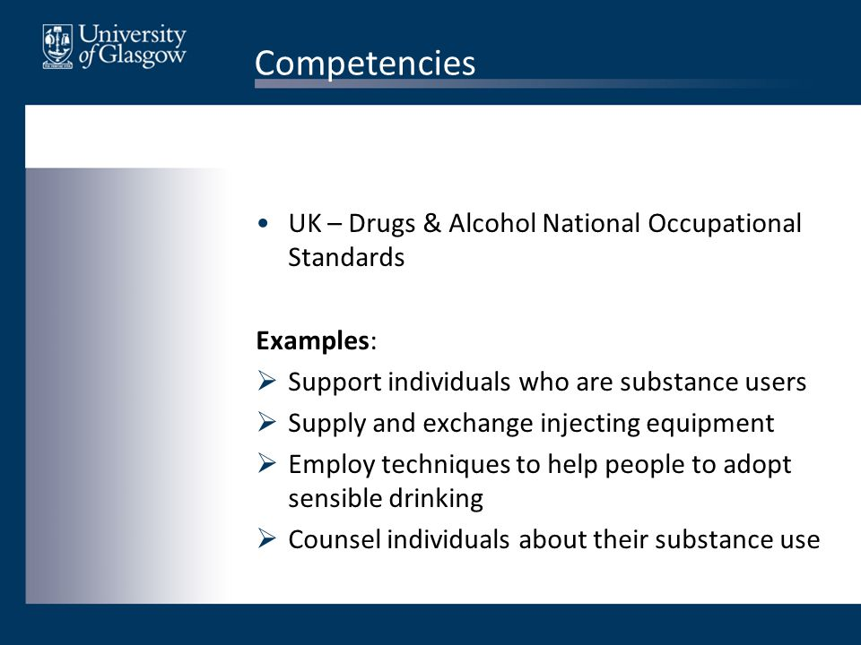 Competencies UK – Drugs & Alcohol National Occupational Standards Examples:  Support individuals who are substance users  Supply and exchange injecting equipment  Employ techniques to help people to adopt sensible drinking  Counsel individuals about their substance use
