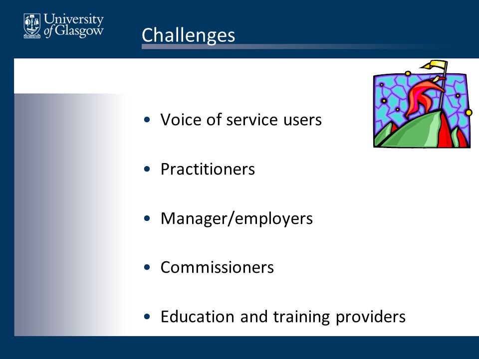 Challenges Voice of service users Practitioners Manager/employers Commissioners Education and training providers