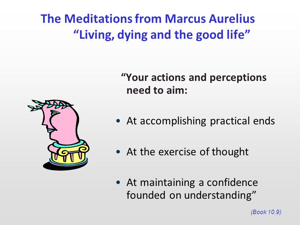 The Meditations from Marcus Aurelius Living, dying and the good life Your actions and perceptions need to aim: At accomplishing practical ends At the exercise of thought At maintaining a confidence founded on understanding (Book 10.9)