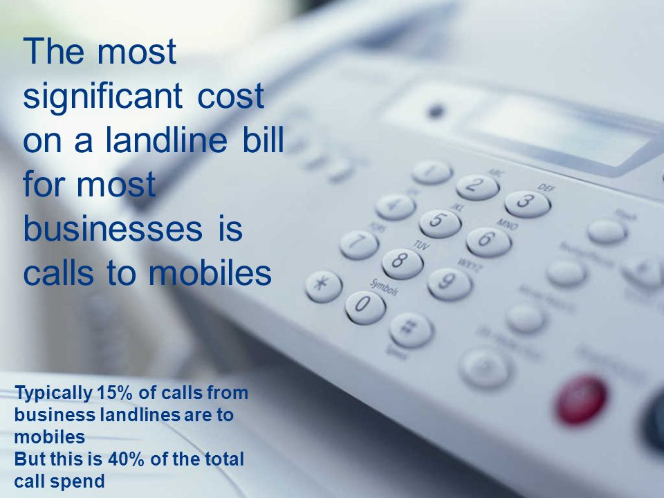 The most significant cost on a landline bill for most businesses is calls to mobiles Typically 15% of calls from business landlines are to mobiles But this is 40% of the total call spend
