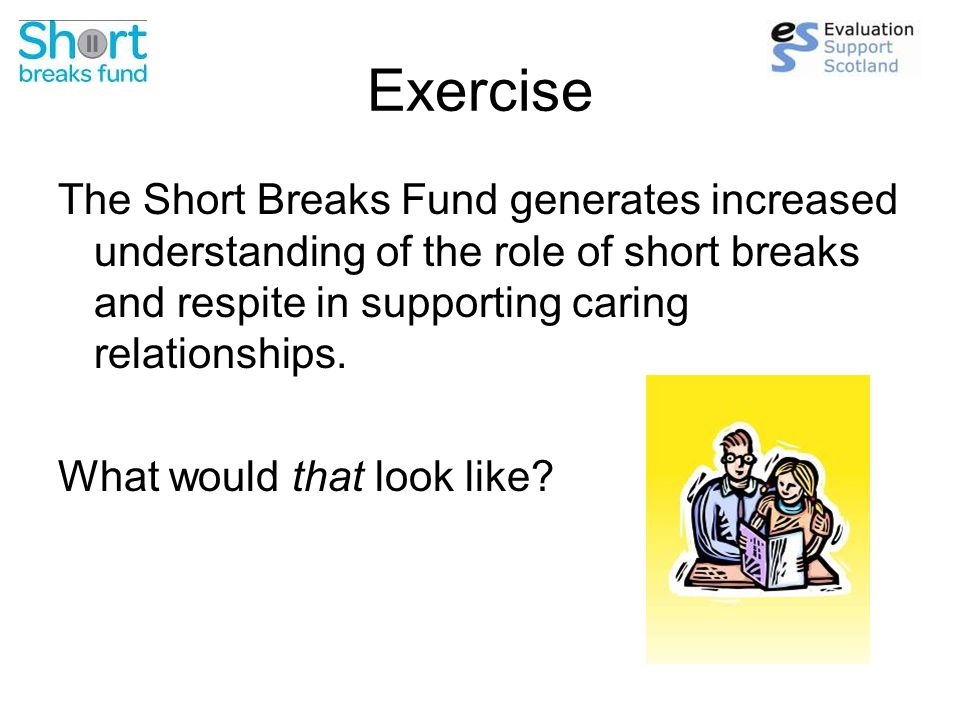 Exercise The Short Breaks Fund generates increased understanding of the role of short breaks and respite in supporting caring relationships.