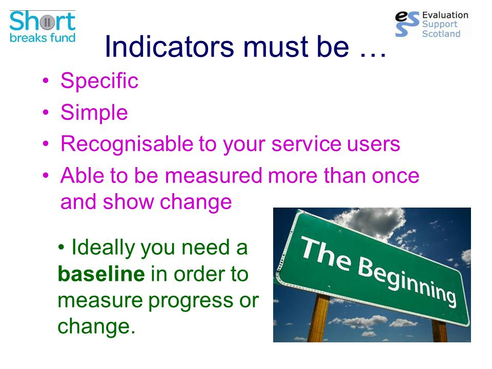 Indicators must be … Specific Simple Recognisable to your service users Able to be measured more than once and show change Ideally you need a baseline in order to measure progress or change.