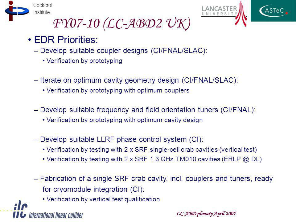 Cockcroft Institute FY07-10 (LC-ABD2 UK) LC-ABD plenary April 2007 EDR Priorities: – Develop suitable coupler designs (CI/FNAL/SLAC): Verification by prototyping – Iterate on optimum cavity geometry design (CI/FNAL/SLAC): Verification by prototyping with optimum couplers – Develop suitable frequency and field orientation tuners (CI/FNAL): Verification by prototyping with optimum cavity design – Develop suitable LLRF phase control system (CI): Verification by testing with 2 x SRF single-cell crab cavities (vertical test) Verification by testing with 2 x SRF 1.3 GHz TM010 cavities DL) – Fabrication of a single SRF crab cavity, incl.