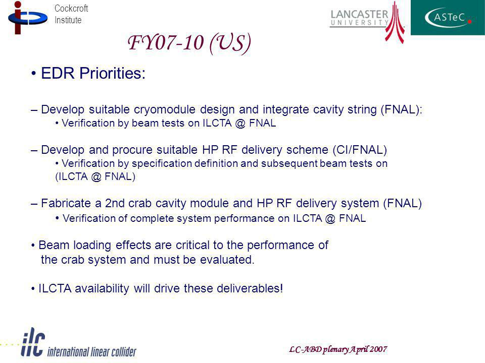 Cockcroft Institute FY07-10 (US) LC-ABD plenary April 2007 EDR Priorities: – Develop suitable cryomodule design and integrate cavity string (FNAL): Verification by beam tests on FNAL – Develop and procure suitable HP RF delivery scheme (CI/FNAL) Verification by specification definition and subsequent beam tests on FNAL) – Fabricate a 2nd crab cavity module and HP RF delivery system (FNAL) Verification of complete system performance on FNAL Beam loading effects are critical to the performance of the crab system and must be evaluated.