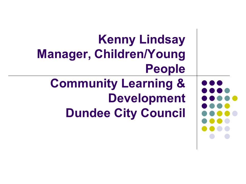 Kenny Lindsay Manager, Children/Young People Community Learning & Development Dundee City Council