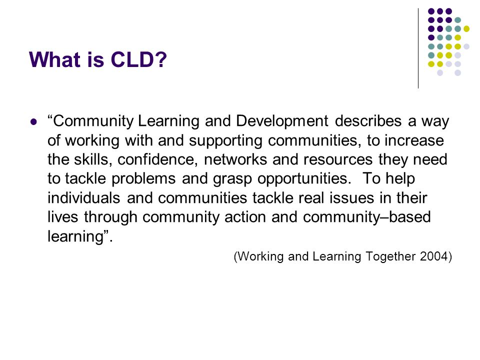 Joint Statement in 2008 to Chairs of Community Planning Partnerships Stated that CLD can: Play a vital role in relation to a range of national and local outcomes Support young people to become confident individuals, effective contributors, responsible citizens and successful learners.