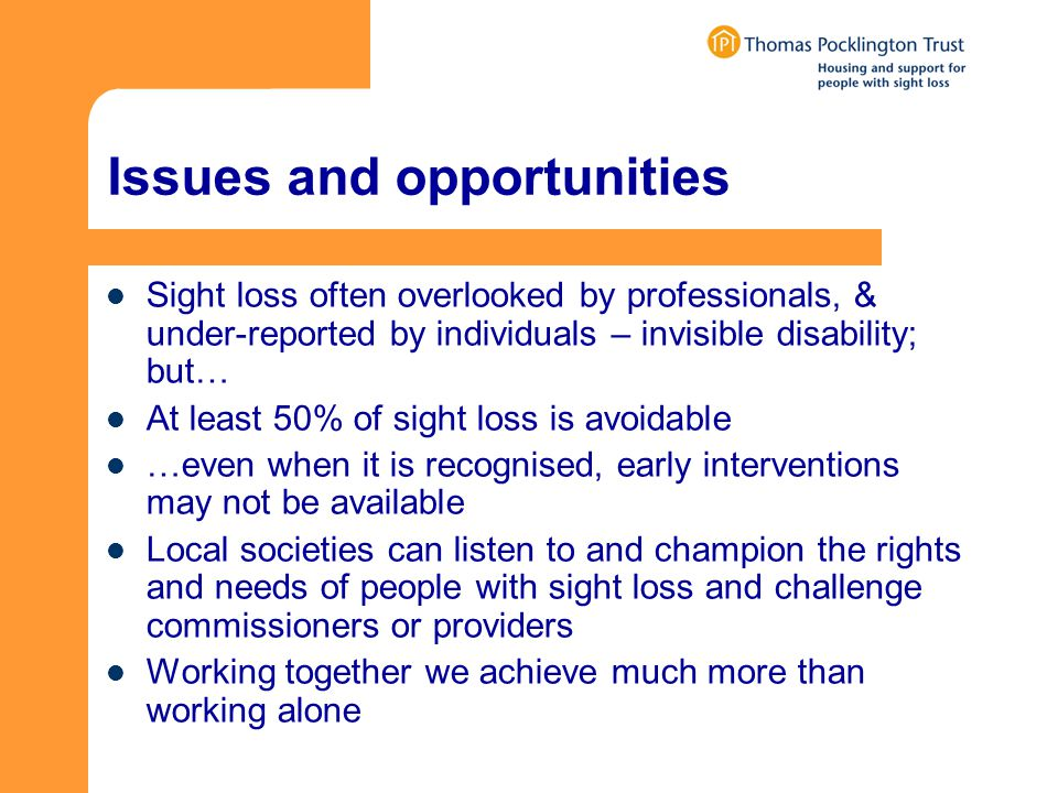 Issues and opportunities Sight loss often overlooked by professionals, & under-reported by individuals – invisible disability; but… At least 50% of sight loss is avoidable …even when it is recognised, early interventions may not be available Local societies can listen to and champion the rights and needs of people with sight loss and challenge commissioners or providers Working together we achieve much more than working alone