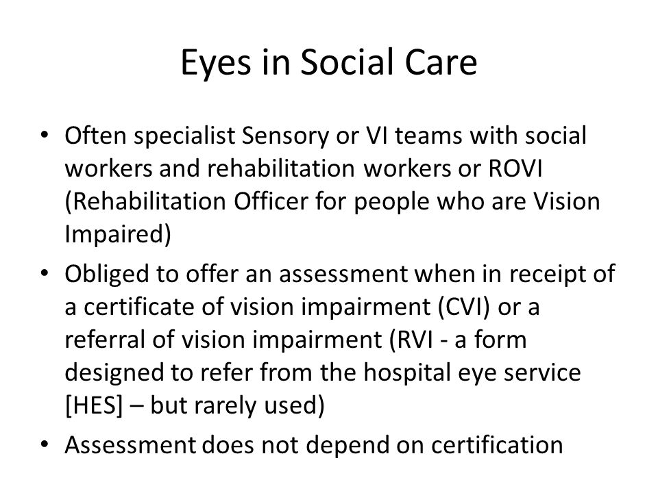 Eyes in Social Care Often specialist Sensory or VI teams with social workers and rehabilitation workers or ROVI (Rehabilitation Officer for people who