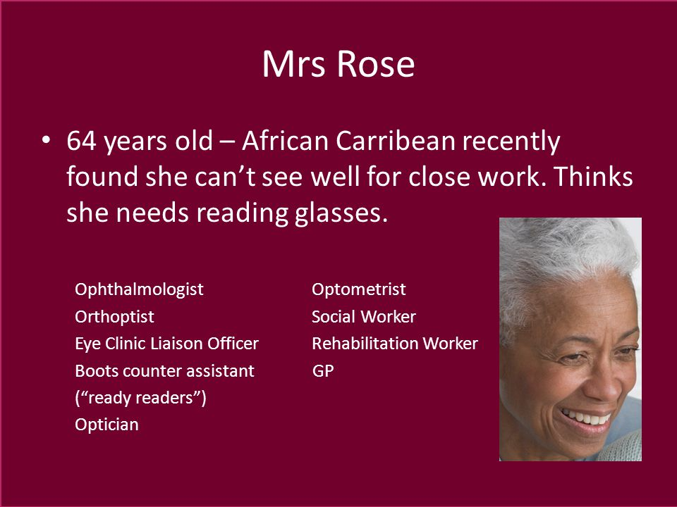 Mrs Rose 64 years old – African Carribean recently found she can't see well for close work. Thinks she needs reading glasses. Ophthalmologist Optometr
