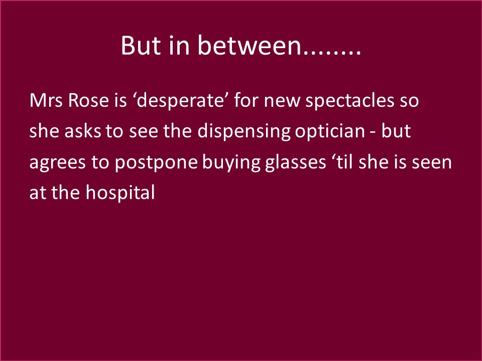 But in between........ Mrs Rose is 'desperate' for new spectacles so she asks to see the dispensing optician - but agrees to postpone buying glasses '