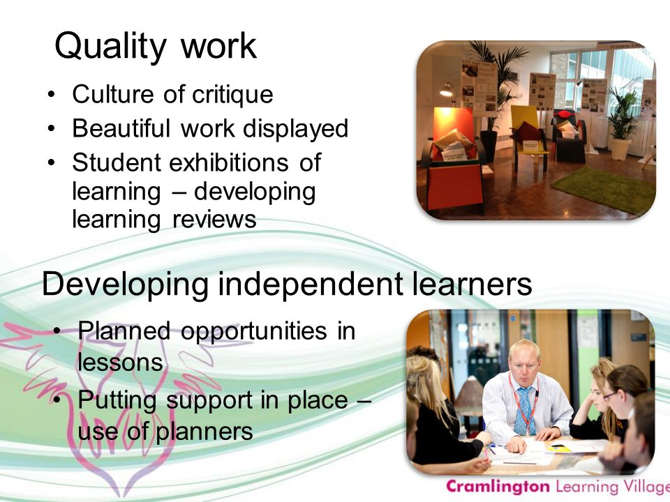 Quality work Culture of critique Beautiful work displayed Student exhibitions of learning – developing learning reviews Developing independent learners Planned opportunities in lessons Putting support in place – use of planners