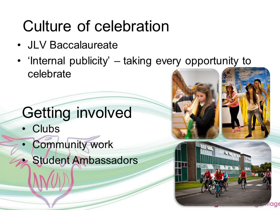 Culture of celebration JLV Baccalaureate 'Internal publicity' – taking every opportunity to celebrate Getting involved Clubs Community work Student Ambassadors