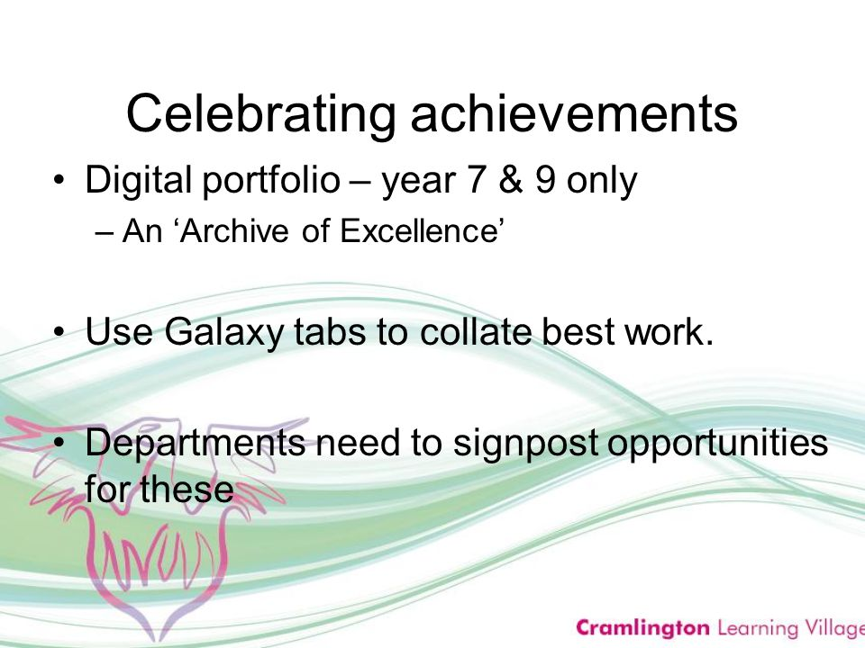 Celebrating achievements Digital portfolio – year 7 & 9 only –An 'Archive of Excellence' Use Galaxy tabs to collate best work.