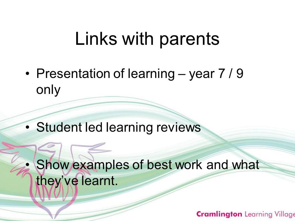 Links with parents Presentation of learning – year 7 / 9 only Student led learning reviews Show examples of best work and what they've learnt.