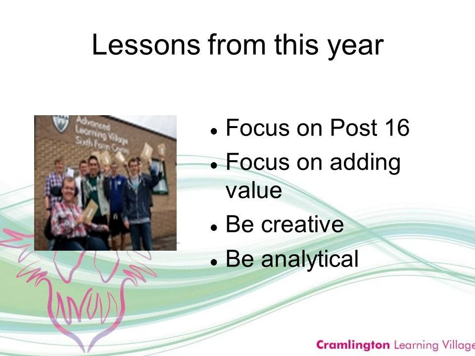 Lessons from this year Focus on Post 16 Focus on adding value Be creative Be analytical