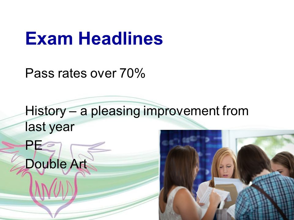 Exam Headlines Pass rates over 70% History – a pleasing improvement from last year PE Double Art