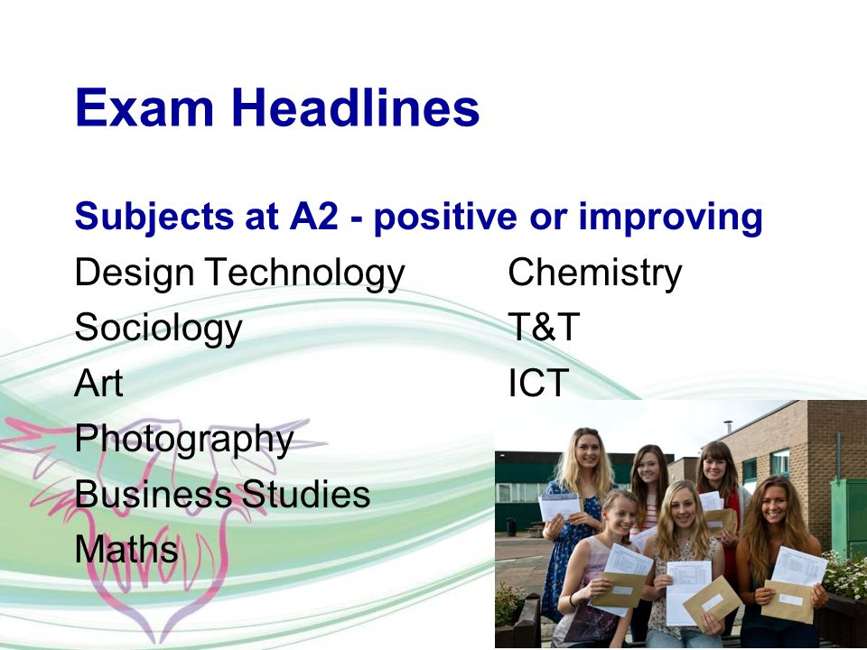 Exam Headlines Subjects at A2 - positive or improving Design TechnologyChemistry SociologyT&T ArtICT Photography Business Studies Maths
