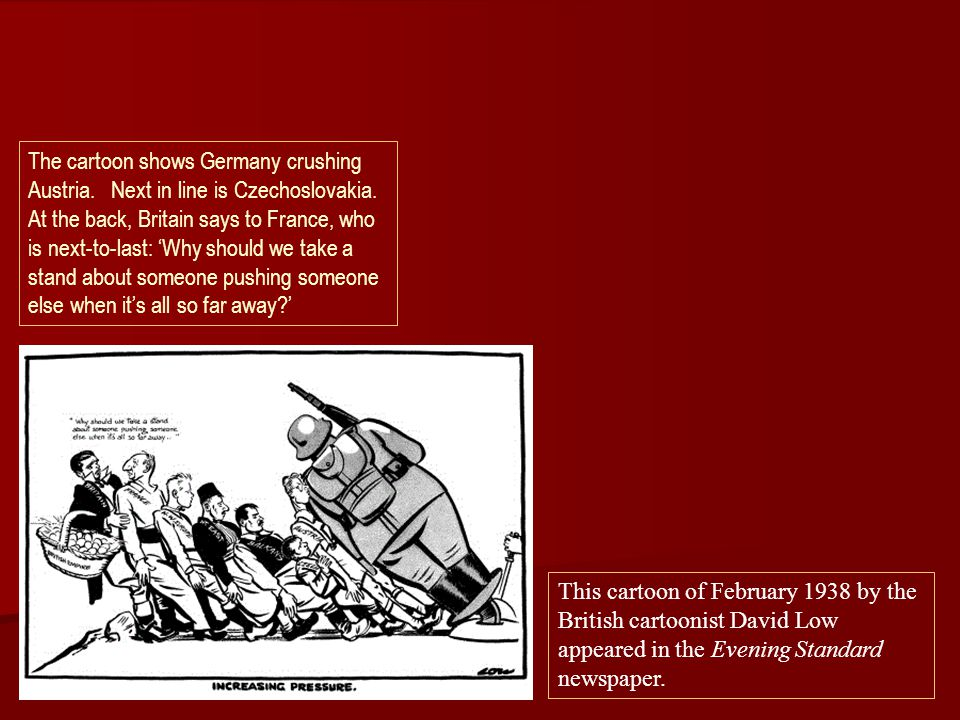 This cartoon of February 1938 by the British cartoonist David Low appeared in the Evening Standard newspaper. The cartoon shows Germany crushing Austr