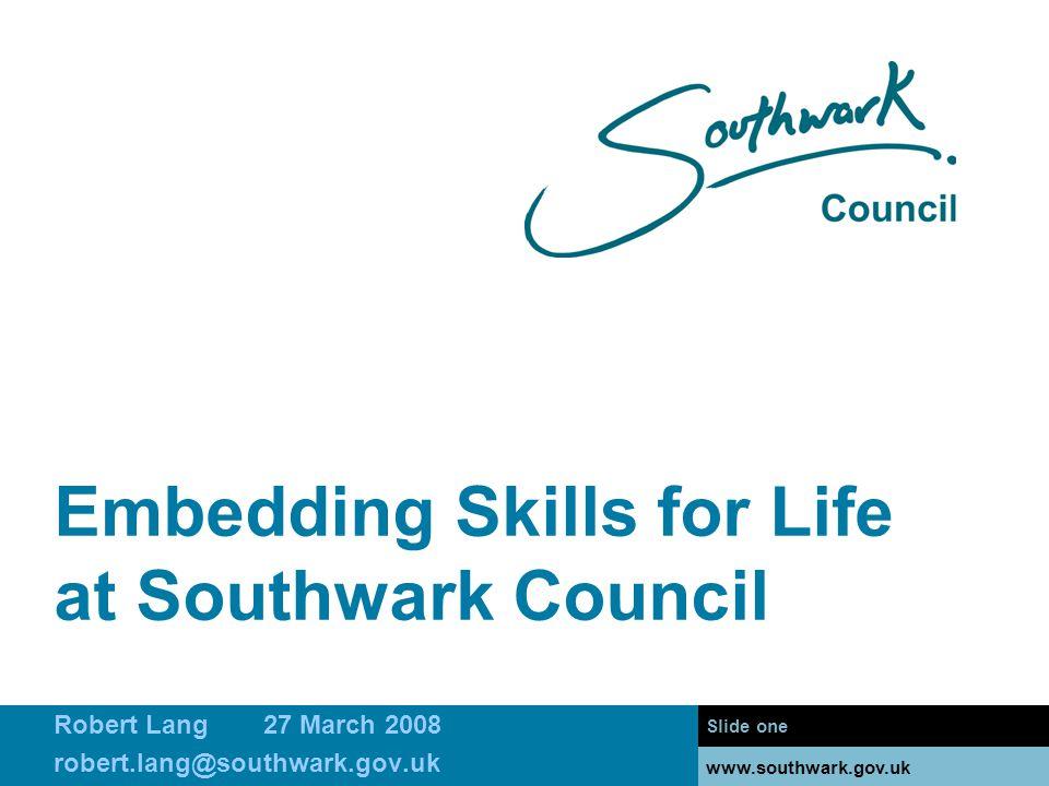 www.southwark.gov.uk Embedding Skills for Life at Southwark Council Slide one www.southwark.gov.uk Robert Lang27 March 2008 robert.lang@southwark.gov.uk
