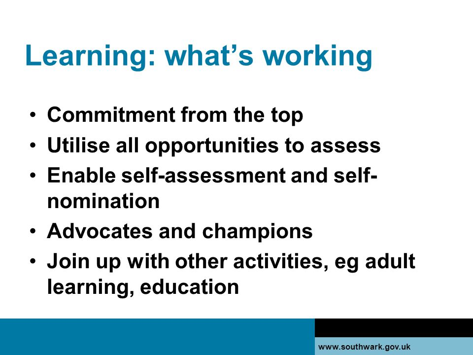 Learning: what's working Commitment from the top Utilise all opportunities to assess Enable self-assessment and self- nomination Advocates and champions Join up with other activities, eg adult learning, education
