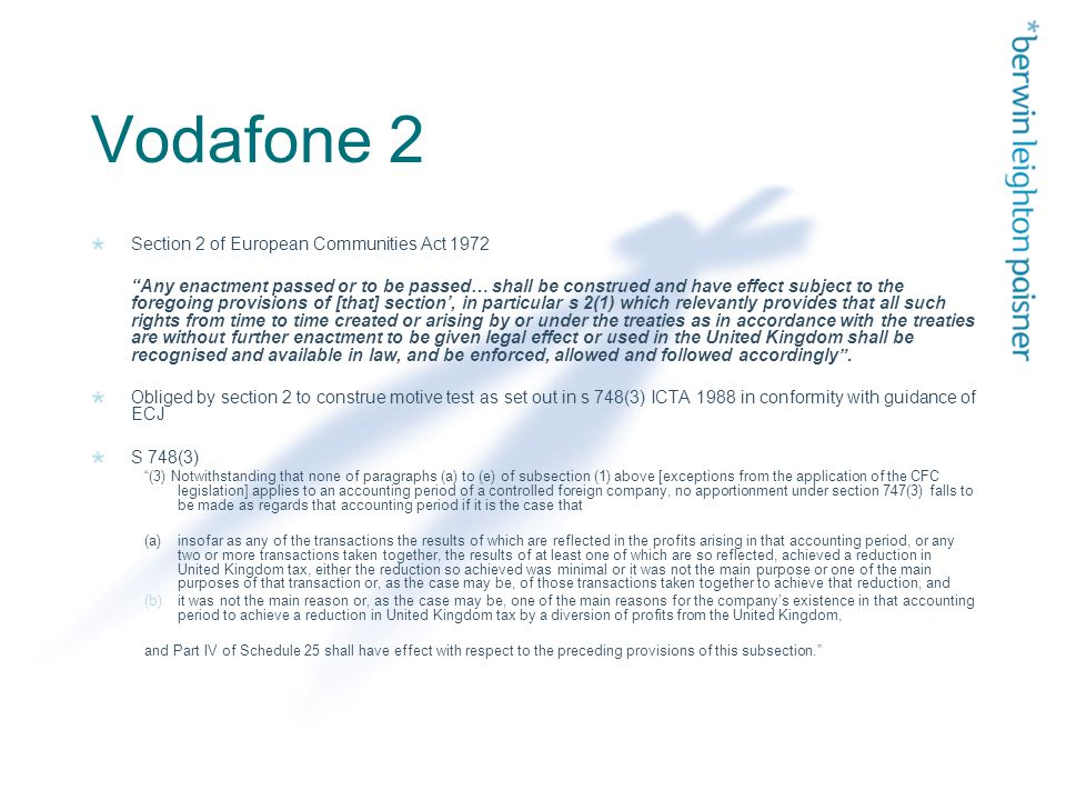 Vodafone 2 Section 2 of European Communities Act 1972 Any enactment passed or to be passed… shall be construed and have effect subject to the foregoing provisions of [that] section', in particular s 2(1) which relevantly provides that all such rights from time to time created or arising by or under the treaties as in accordance with the treaties are without further enactment to be given legal effect or used in the United Kingdom shall be recognised and available in law, and be enforced, allowed and followed accordingly .