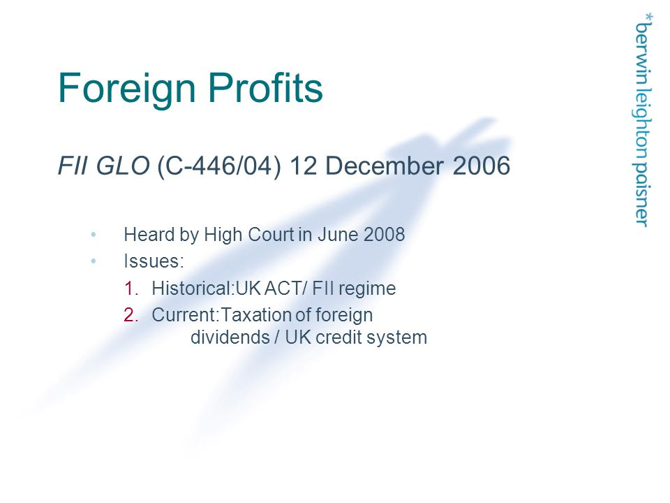 Foreign Profits FII GLO (C-446/04) 12 December 2006 Heard by High Court in June 2008 Issues: 1.Historical:UK ACT/ FII regime 2.Current:Taxation of foreign dividends / UK credit system