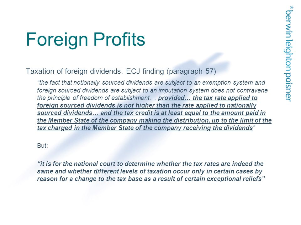 Foreign Profits Taxation of foreign dividends: ECJ finding (paragraph 57) the fact that notionally sourced dividends are subject to an exemption system and foreign sourced dividends are subject to an imputation system does not contravene the principle of freedom of establishment… provided… the tax rate applied to foreign sourced dividends is not higher than the rate applied to nationally sourced dividends… and the tax credit is at least equal to the amount paid in the Member State of the company making the distribution, up to the limit of the tax charged in the Member State of the company receiving the dividends But: it is for the national court to determine whether the tax rates are indeed the same and whether different levels of taxation occur only in certain cases by reason for a change to the tax base as a result of certain exceptional reliefs