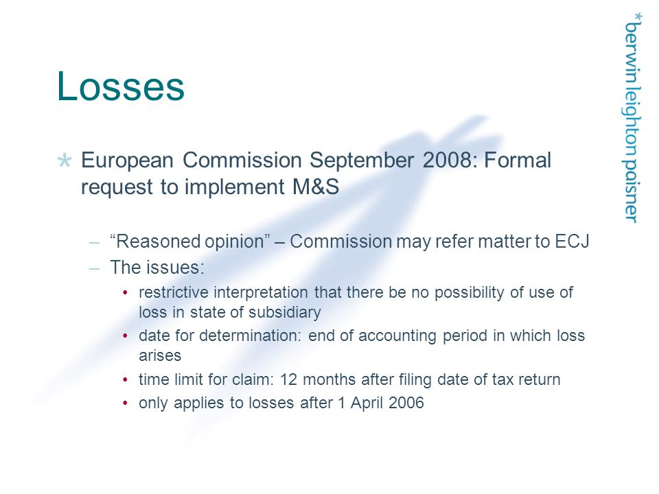 Losses European Commission September 2008: Formal request to implement M&S – Reasoned opinion – Commission may refer matter to ECJ –The issues: restrictive interpretation that there be no possibility of use of loss in state of subsidiary date for determination: end of accounting period in which loss arises time limit for claim: 12 months after filing date of tax return only applies to losses after 1 April 2006