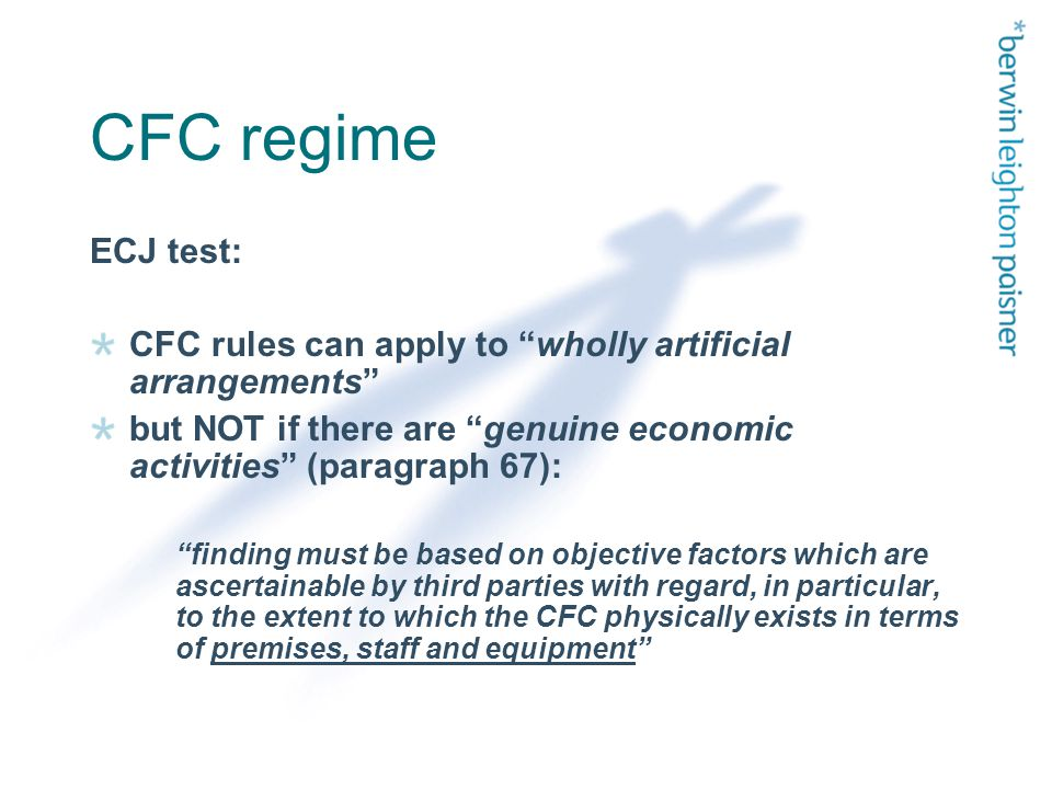 CFC regime ECJ test: CFC rules can apply to wholly artificial arrangements but NOT if there are genuine economic activities (paragraph 67): finding must be based on objective factors which are ascertainable by third parties with regard, in particular, to the extent to which the CFC physically exists in terms of premises, staff and equipment