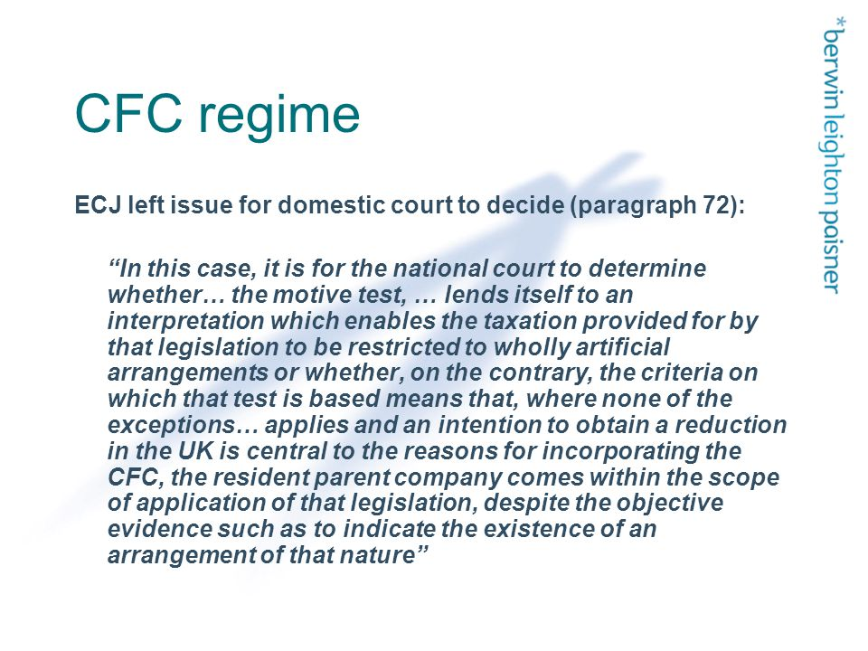 CFC regime ECJ left issue for domestic court to decide (paragraph 72): In this case, it is for the national court to determine whether… the motive test, … lends itself to an interpretation which enables the taxation provided for by that legislation to be restricted to wholly artificial arrangements or whether, on the contrary, the criteria on which that test is based means that, where none of the exceptions… applies and an intention to obtain a reduction in the UK is central to the reasons for incorporating the CFC, the resident parent company comes within the scope of application of that legislation, despite the objective evidence such as to indicate the existence of an arrangement of that nature